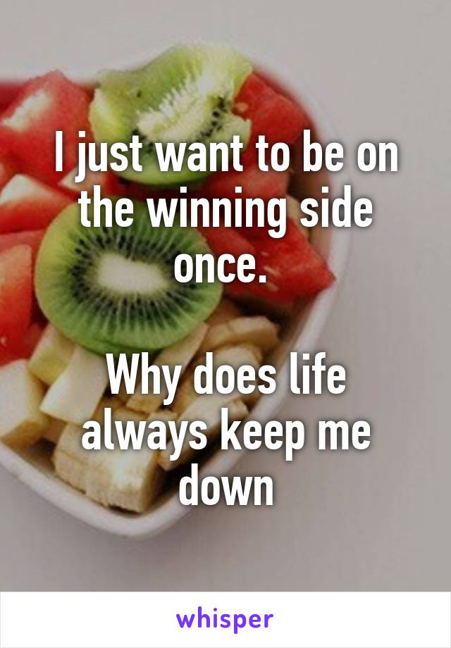 I just want to be on the winning side once.   Why does life always keep me down