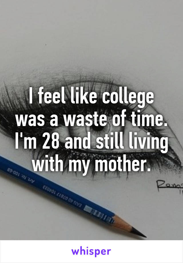 I feel like college was a waste of time. I'm 28 and still living with my mother.