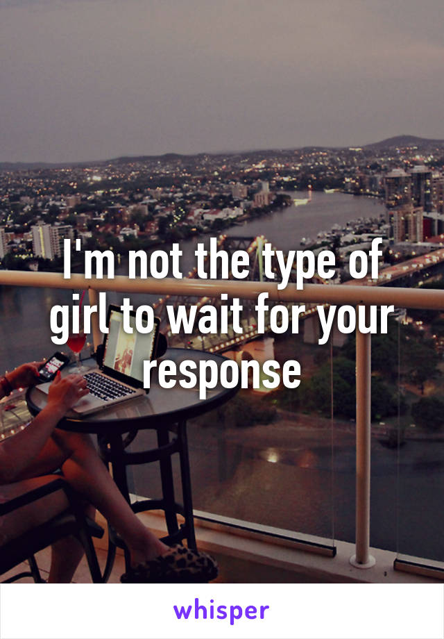 I'm not the type of girl to wait for your response