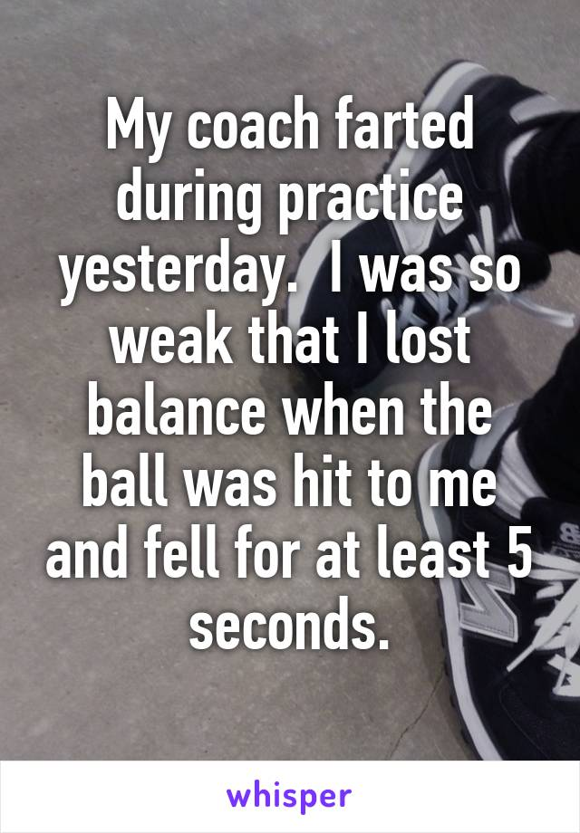 My coach farted during practice yesterday.  I was so weak that I lost balance when the ball was hit to me and fell for at least 5 seconds.