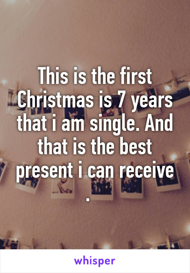 This is the first Christmas is 7 years that i am single. And that is the best present i can receive .