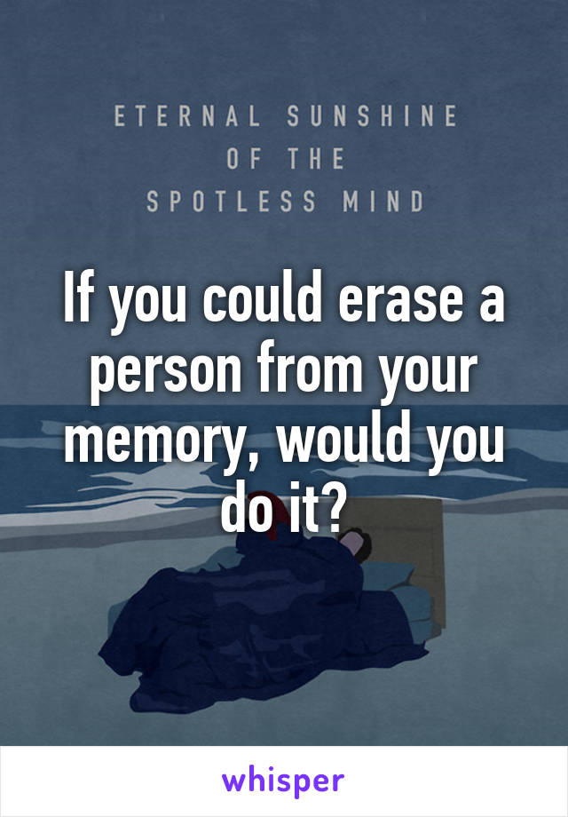 If you could erase a person from your memory, would you do it?