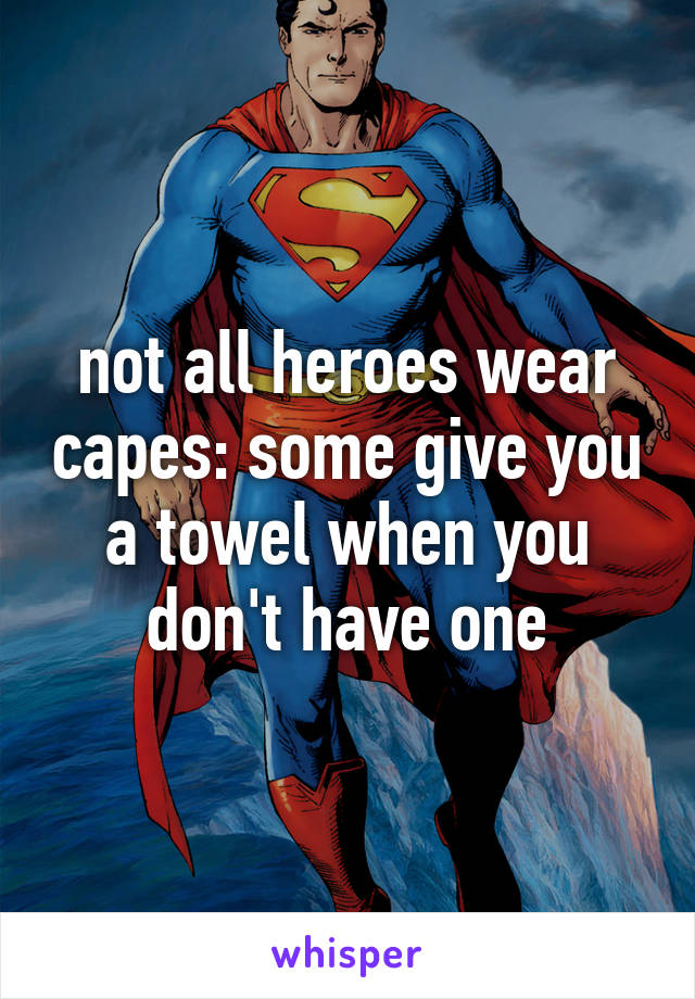 not all heroes wear capes: some give you a towel when you don't have one