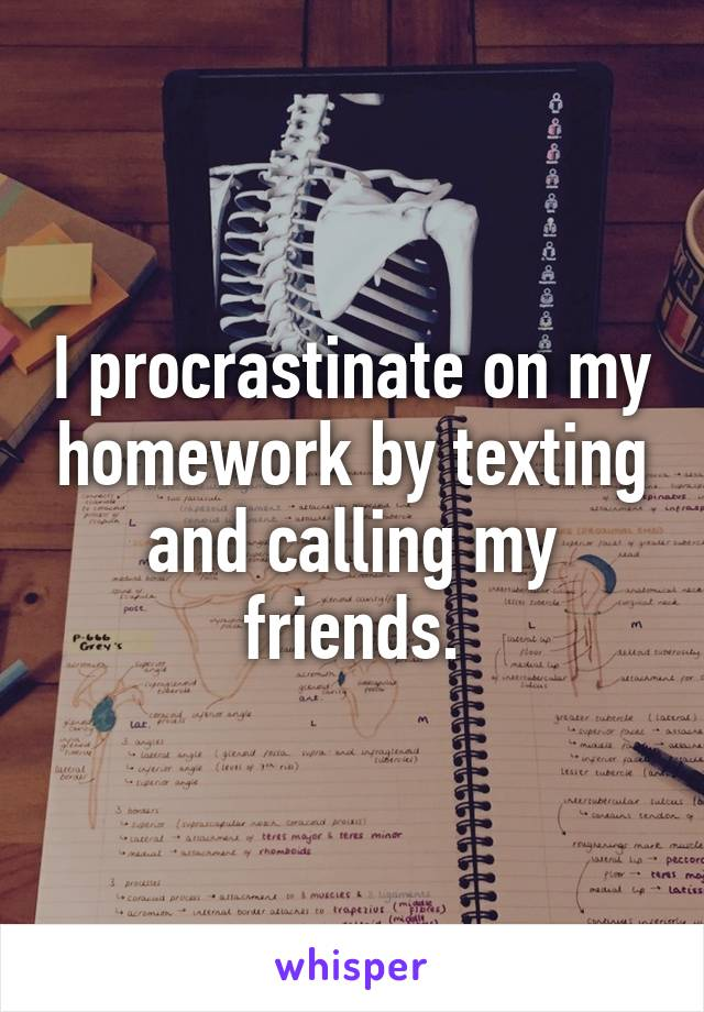 I procrastinate on my homework by texting and calling my friends.