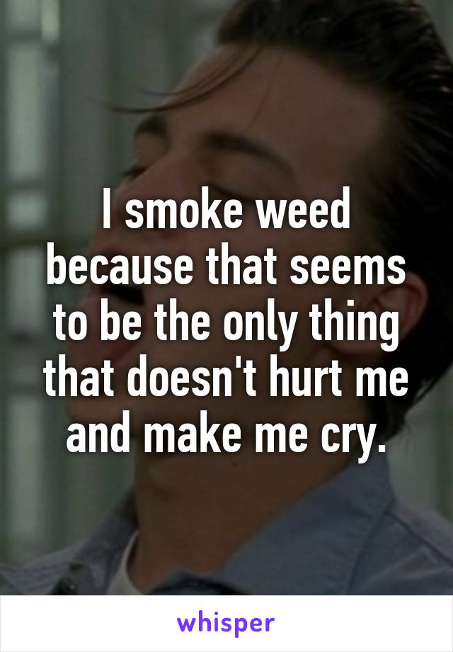 I smoke weed because that seems to be the only thing that doesn't hurt me and make me cry.