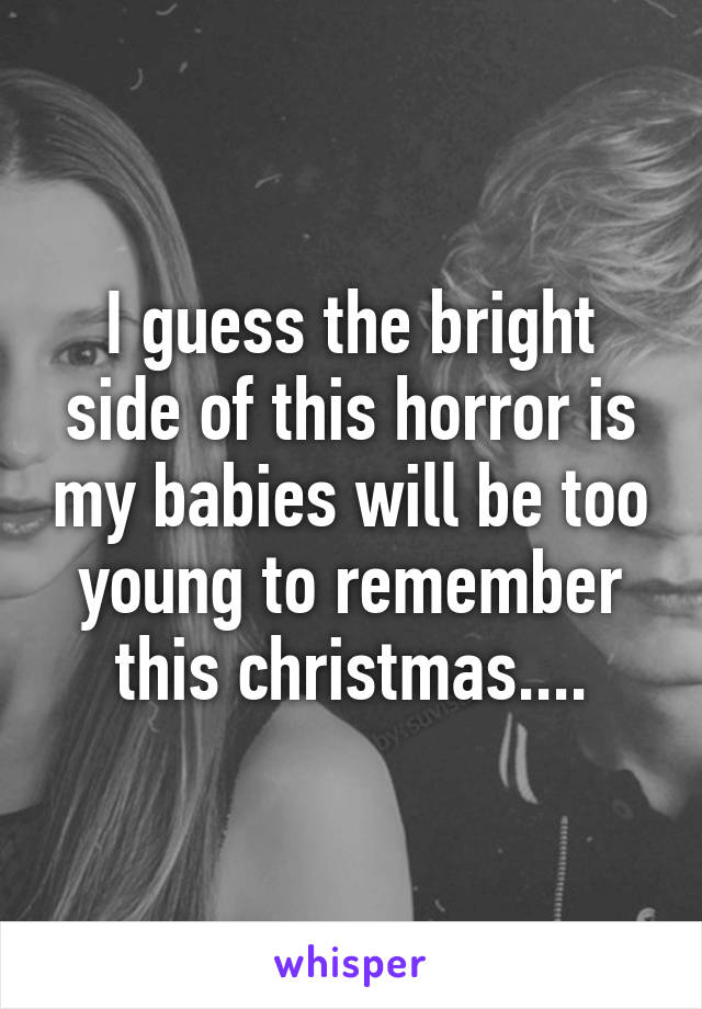 I guess the bright side of this horror is my babies will be too young to remember this christmas....