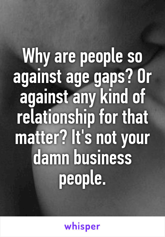 Why are people so against age gaps? Or against any kind of relationship for that matter? It's not your damn business people.