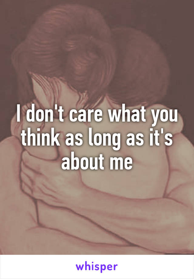 I don't care what you think as long as it's about me