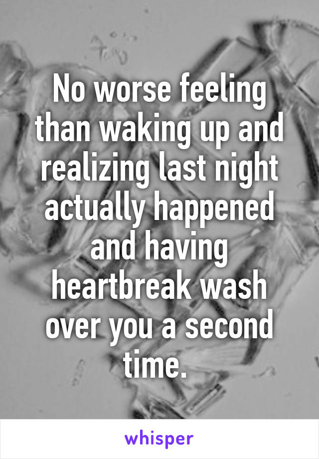 No worse feeling than waking up and realizing last night actually happened and having heartbreak wash over you a second time.