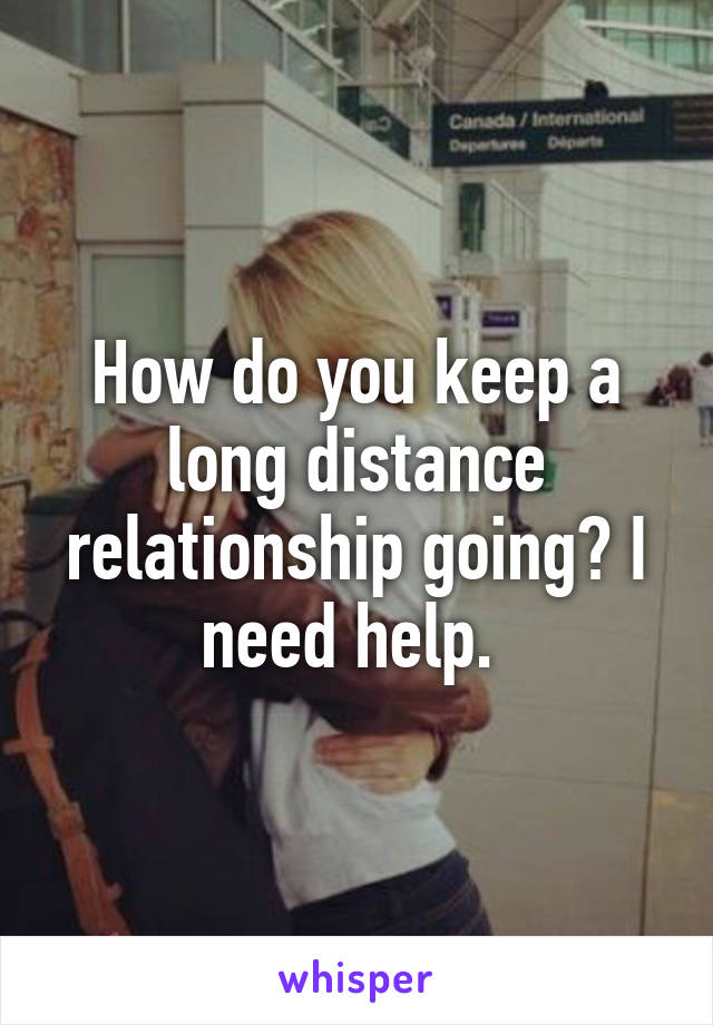 How do you keep a long distance relationship going? I need help.