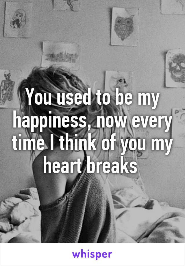 You used to be my happiness, now every time I think of you my heart breaks