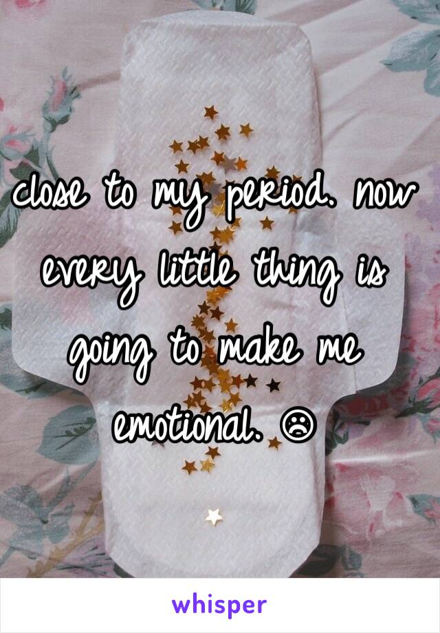 close to my period. now every little thing is going to make me emotional. ☹