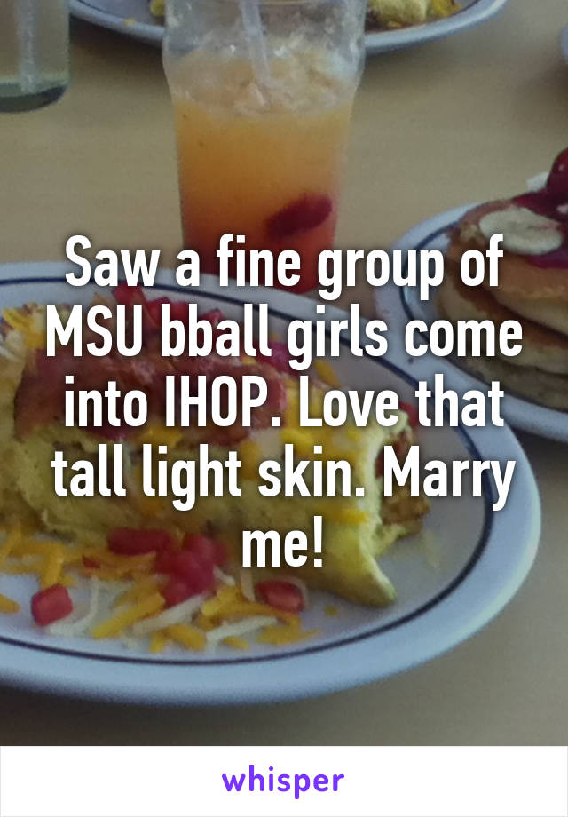 Saw a fine group of MSU bball girls come into IHOP. Love that tall light skin. Marry me!