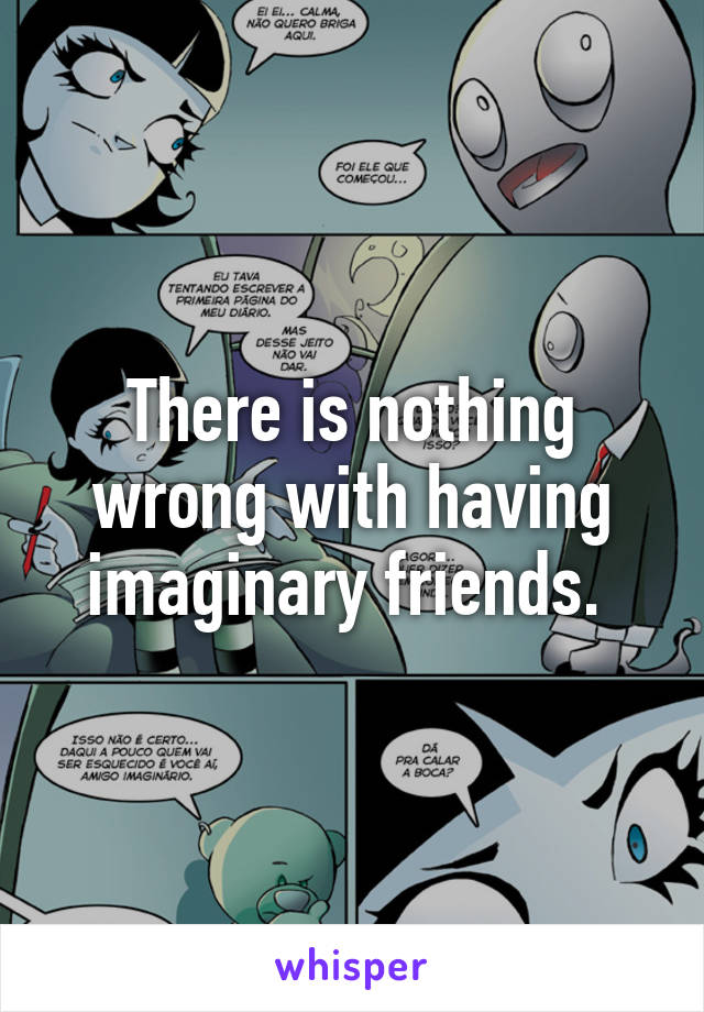 There is nothing wrong with having imaginary friends.