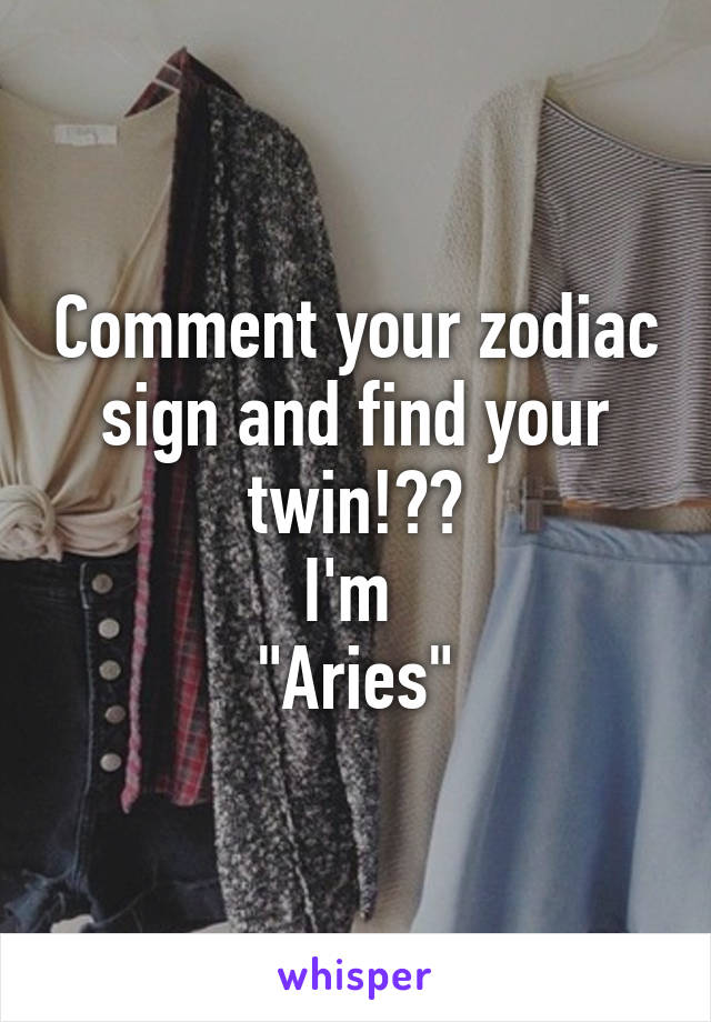 "Comment your zodiac sign and find your twin!💁🏼 I'm  ""Aries"""