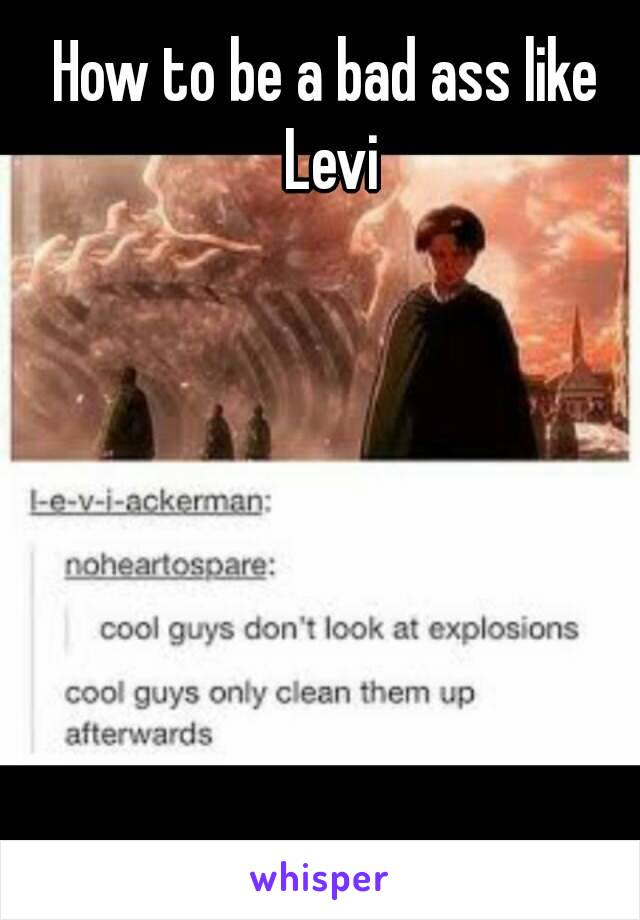 How to be a bad ass like Levi