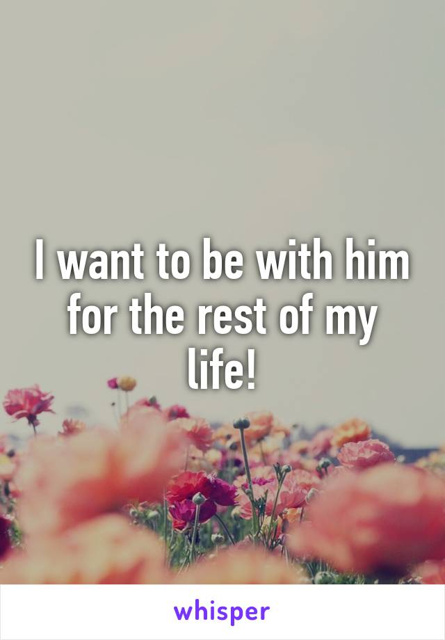 I want to be with him for the rest of my life!