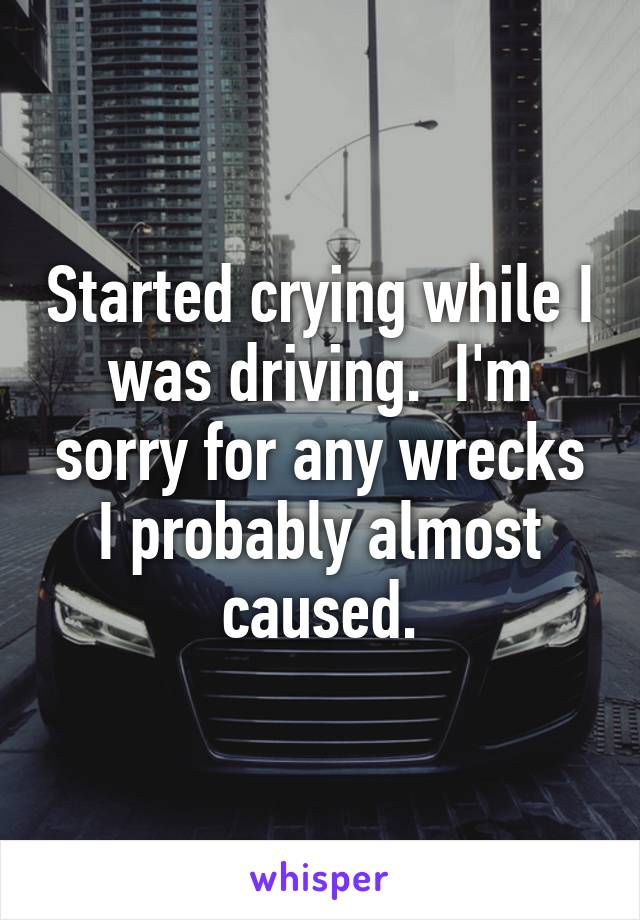 Started crying while I was driving.  I'm sorry for any wrecks I probably almost caused.
