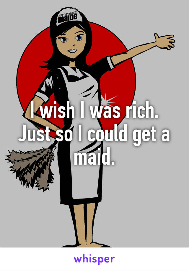 I wish I was rich. Just so I could get a maid.