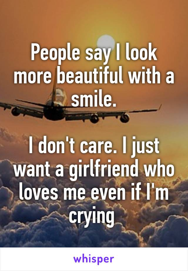 People say I look more beautiful with a smile.  I don't care. I just want a girlfriend who loves me even if I'm crying