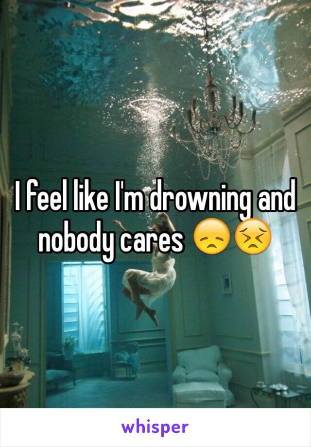 I feel like I'm drowning and nobody cares 😞😣
