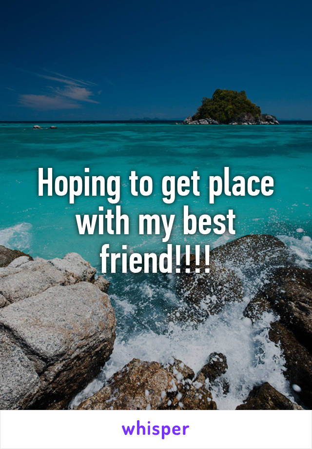 Hoping to get place with my best friend!!!!