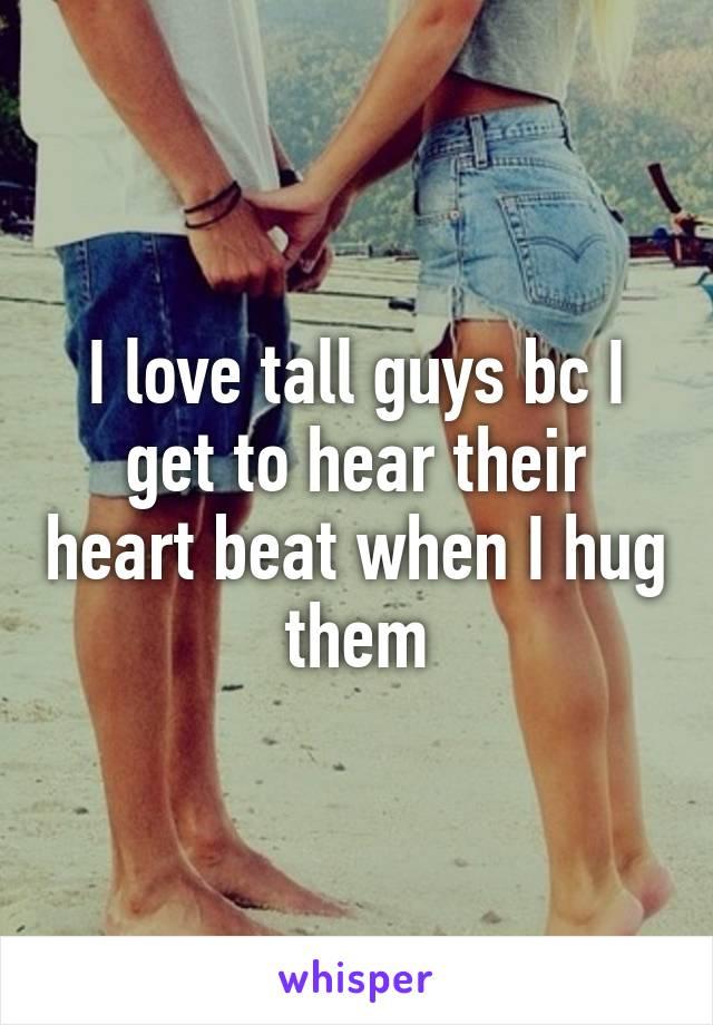 I love tall guys bc I get to hear their heart beat when I hug them