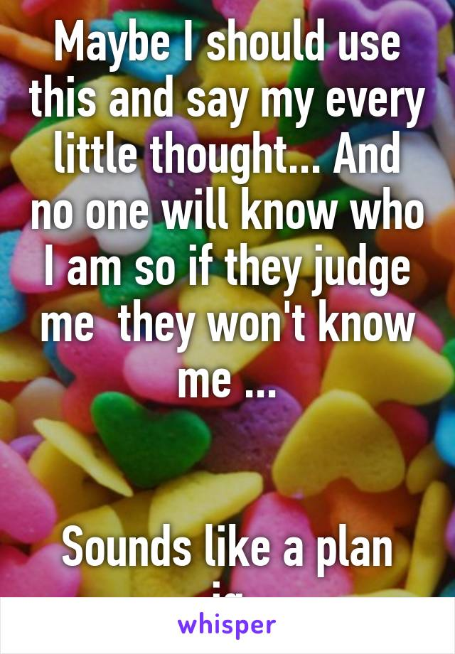 Maybe I should use this and say my every little thought... And no one will know who I am so if they judge me  they won't know me ...   Sounds like a plan ig