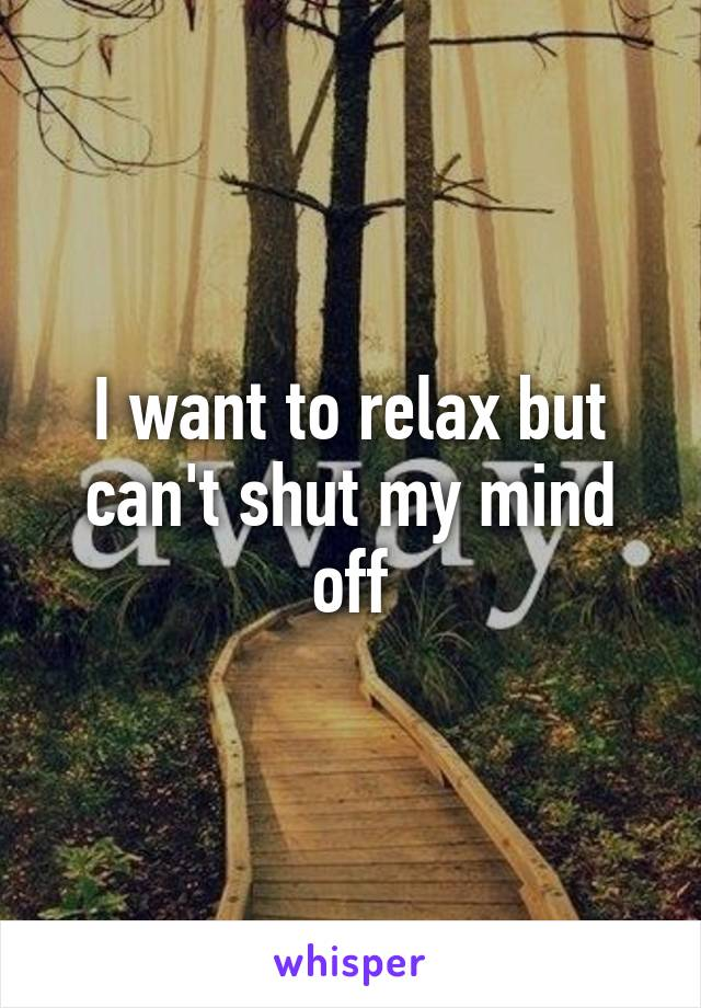 I want to relax but can't shut my mind off