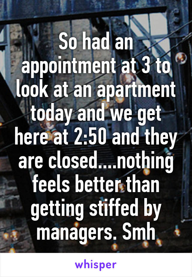 So had an appointment at 3 to look at an apartment today and we get here at 2:50 and they are closed....nothing feels better than getting stiffed by managers. Smh