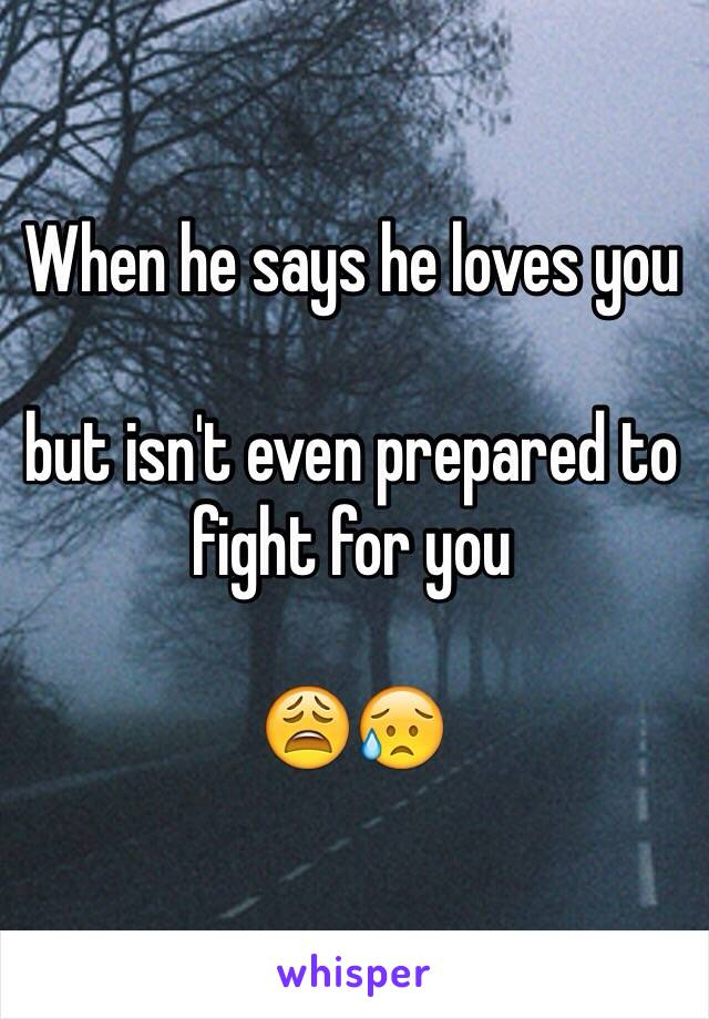 When he says he loves you   but isn't even prepared to fight for you   😩😥