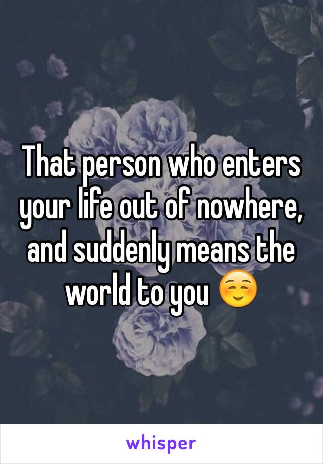 That person who enters your life out of nowhere, and suddenly means the world to you ☺️