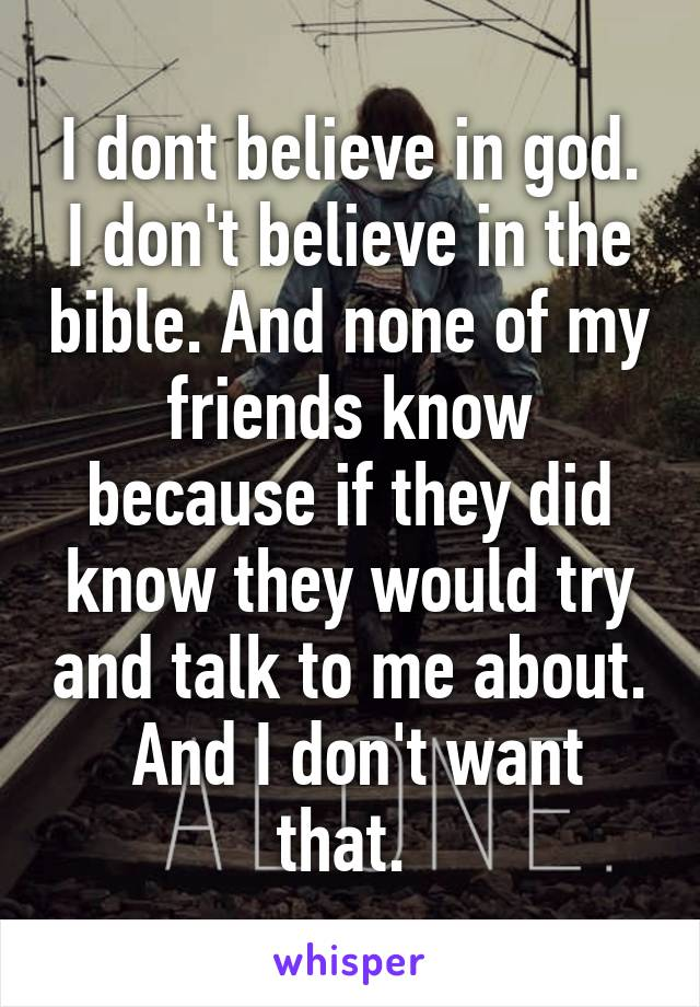 I dont believe in god. I don't believe in the bible. And none of my friends know because if they did know they would try and talk to me about.  And I don't want that.