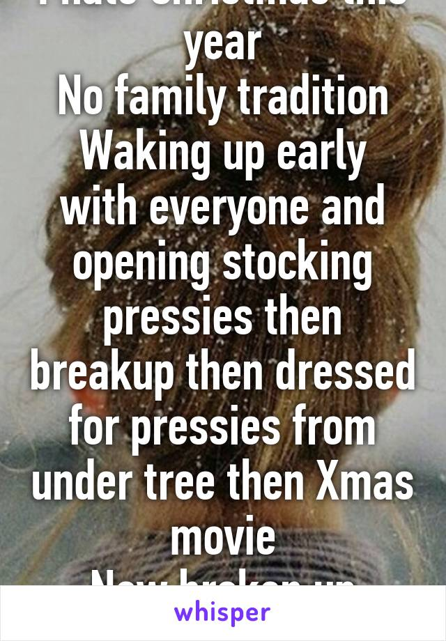 I hate Christmas this year No family tradition Waking up early with everyone and opening stocking pressies then breakup then dressed for pressies from under tree then Xmas movie Now broken up family Xmas..