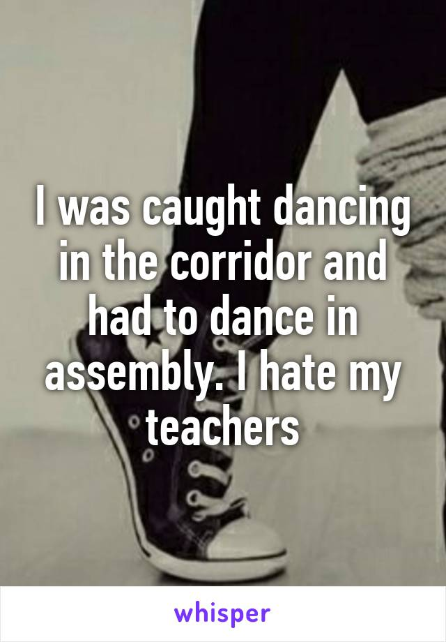 I was caught dancing in the corridor and had to dance in assembly. I hate my teachers
