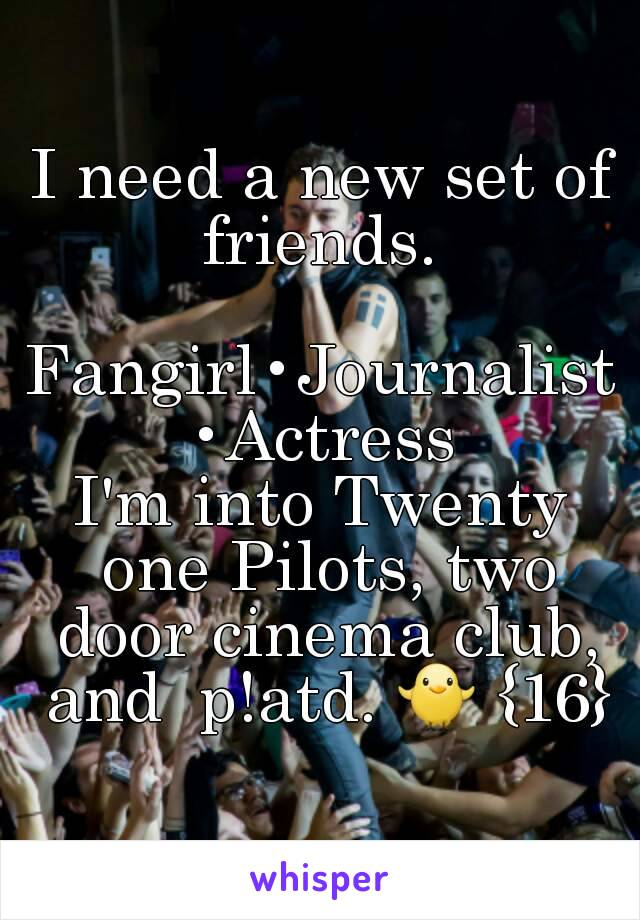 I need a new set of friends.   Fangirl•Journalist•Actress I'm into Twenty one Pilots, two door cinema club, and  p!atd. 🐥 {16}