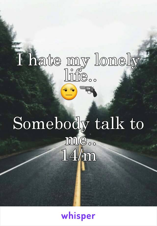 I hate my lonely life.. 😒🔫  Somebody talk to me.. 14/m