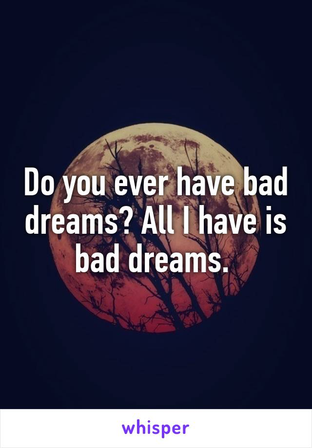 Do you ever have bad dreams? All I have is bad dreams.
