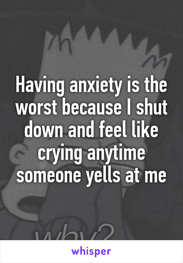 Having anxiety is the worst because I shut down and feel like crying anytime someone yells at me