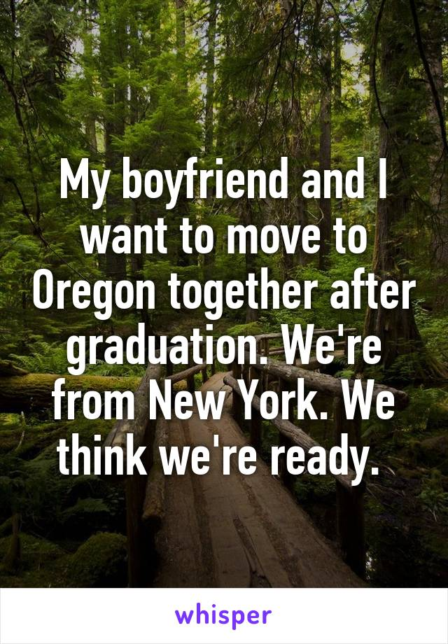 My boyfriend and I want to move to Oregon together after graduation. We're from New York. We think we're ready.