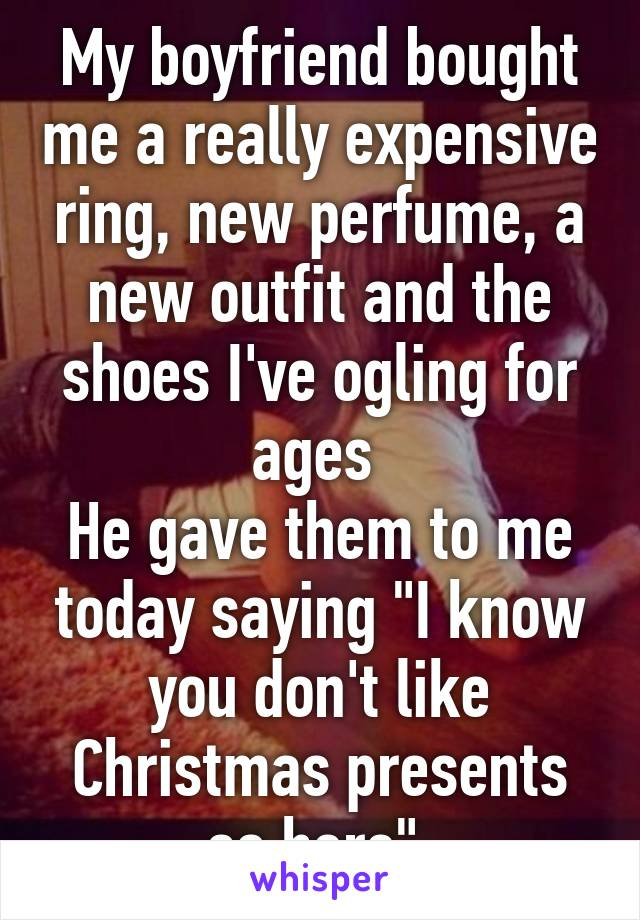 """My boyfriend bought me a really expensive ring, new perfume, a new outfit and the shoes I've ogling for ages  He gave them to me today saying """"I know you don't like Christmas presents so here"""""""