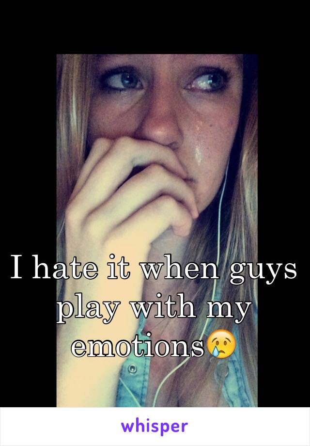 I hate it when guys play with my emotions😢