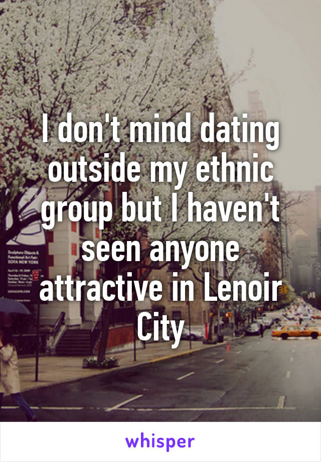 I don't mind dating outside my ethnic group but I haven't seen anyone attractive in Lenoir City