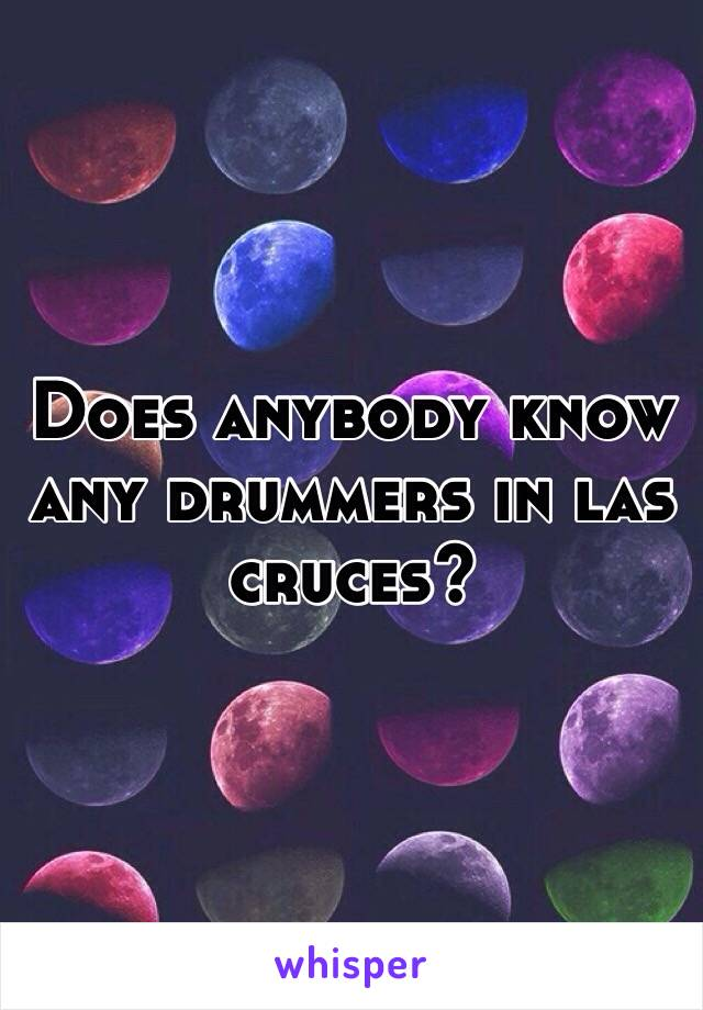 Does anybody know any drummers in las cruces?