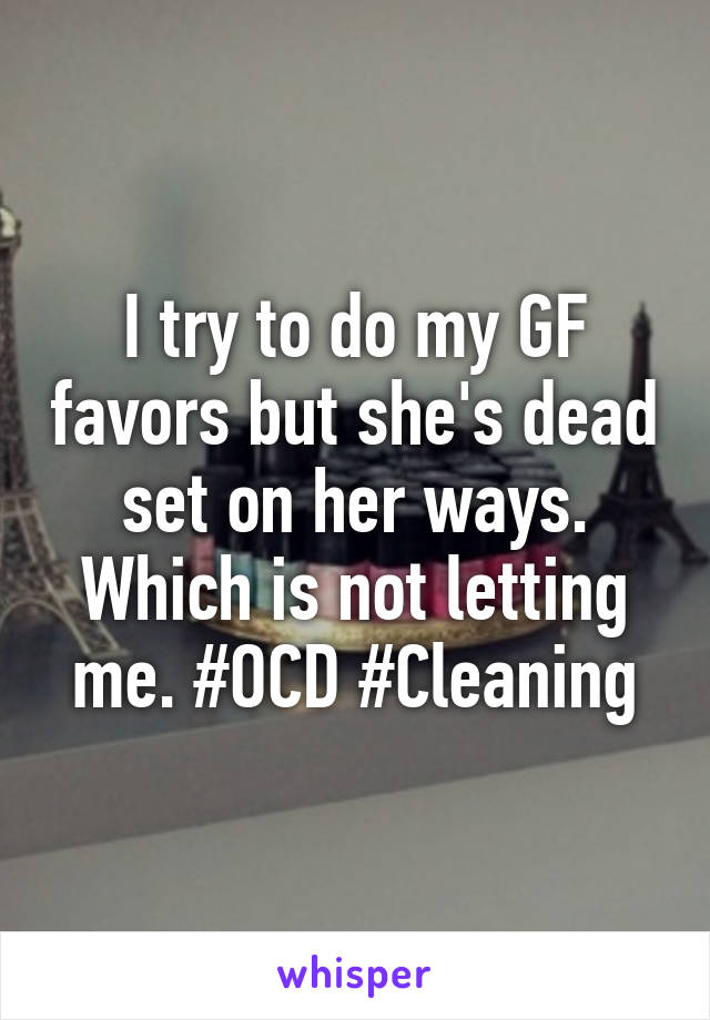 I try to do my GF favors but she's dead set on her ways. Which is not letting me. #OCD #Cleaning