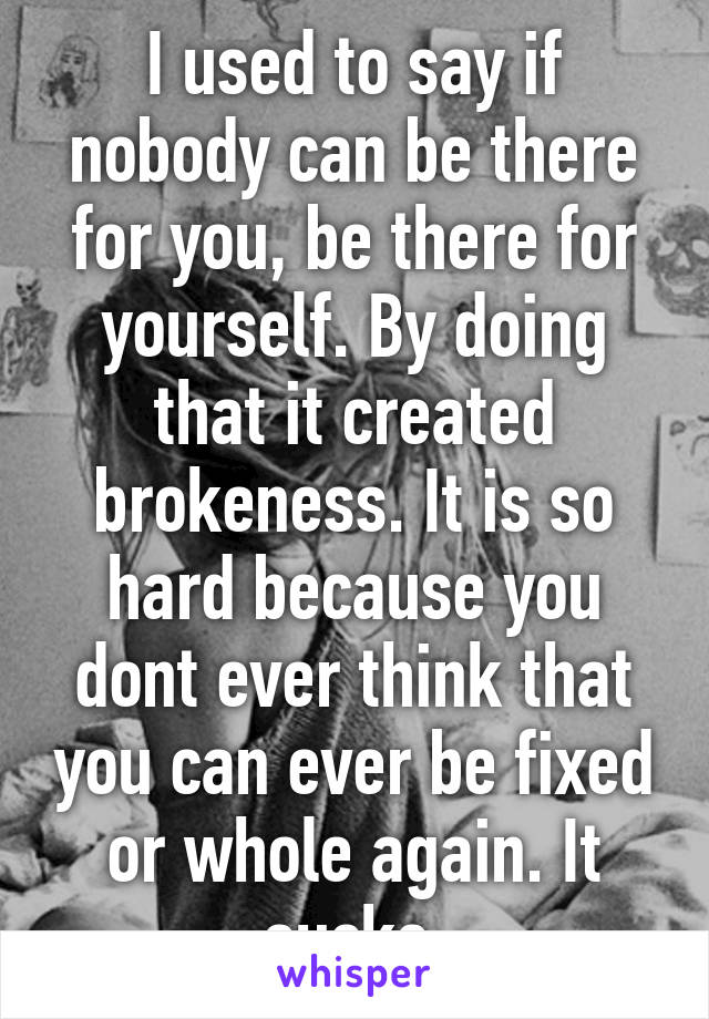 I used to say if nobody can be there for you, be there for yourself. By doing that it created brokeness. It is so hard because you dont ever think that you can ever be fixed or whole again. It sucks.