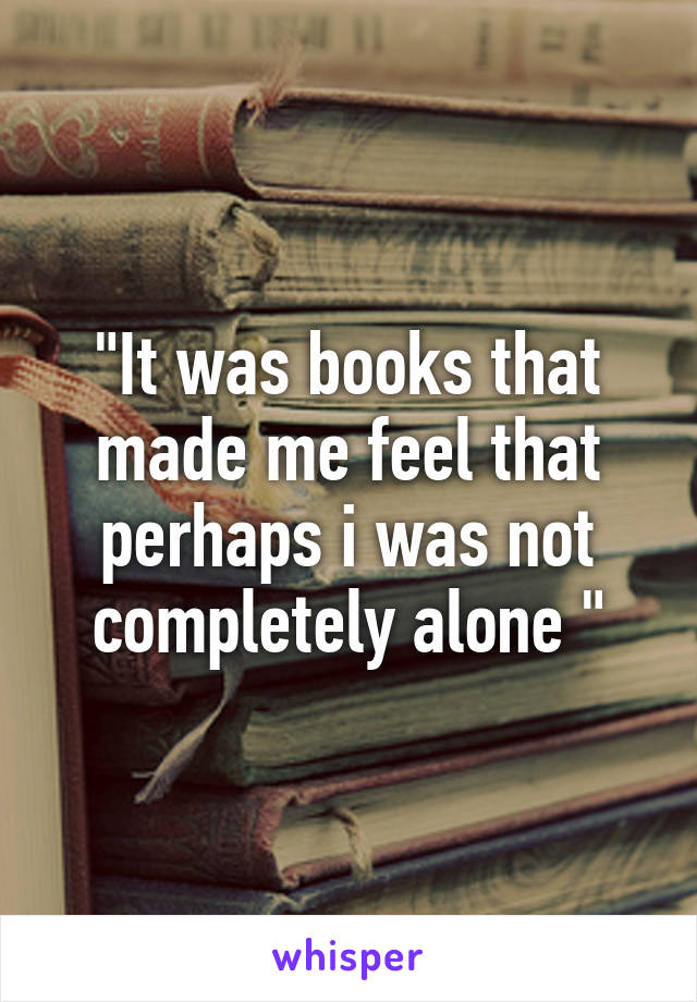 """""""It was books that made me feel that perhaps i was not completely alone """""""