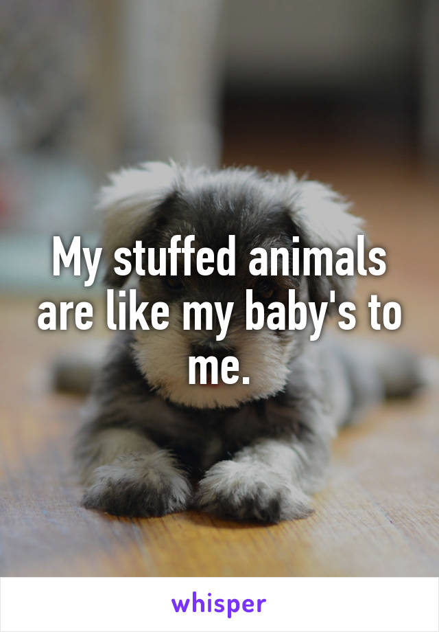 My stuffed animals are like my baby's to me.