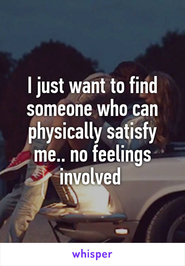 I just want to find someone who can physically satisfy me.. no feelings involved