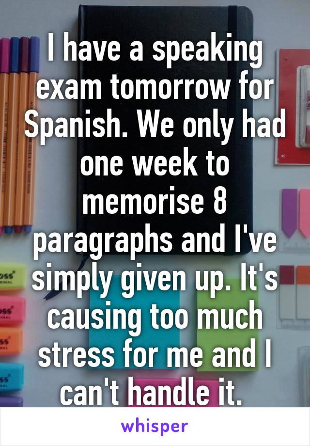 I have a speaking exam tomorrow for Spanish. We only had one week to memorise 8 paragraphs and I've simply given up. It's causing too much stress for me and I can't handle it.